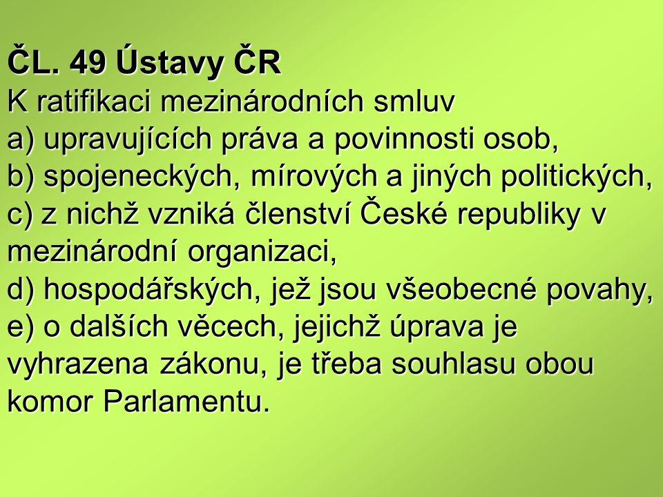 ČL. 49 Ústavy ČR K ratifikaci mezinárodních smluv a) upravujících práva a povinnosti osob, b) spojeneckých, mírových a jiných politických, c) z nichž