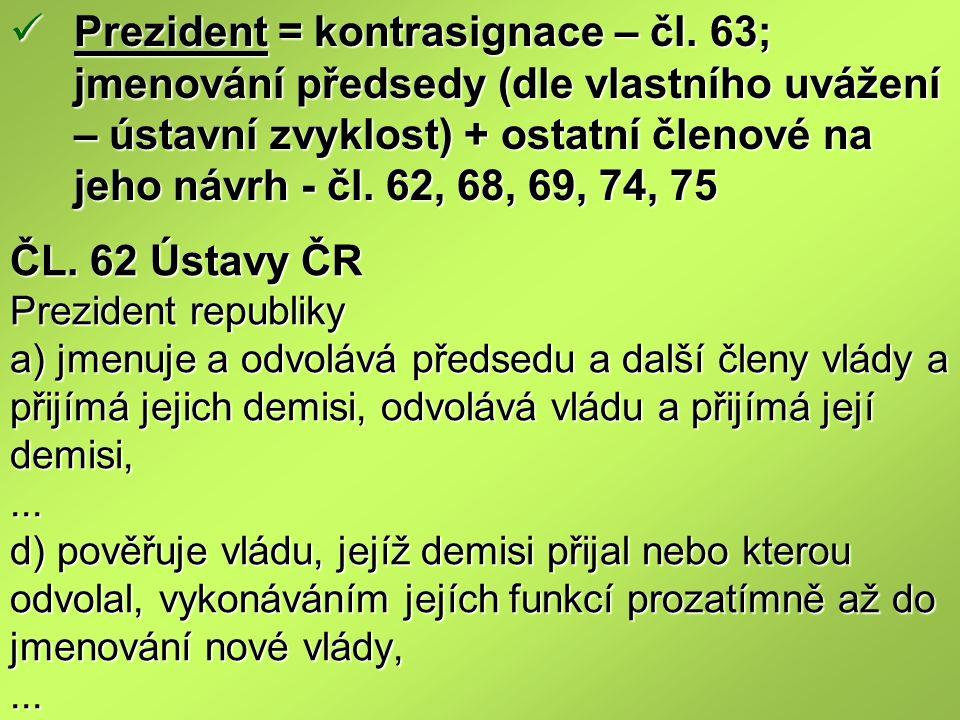 ČL. 62 Ústavy ČR Prezident republiky a) jmenuje a odvolává předsedu a další členy vlády a přijímá jejich demisi, odvolává vládu a přijímá její demisi,