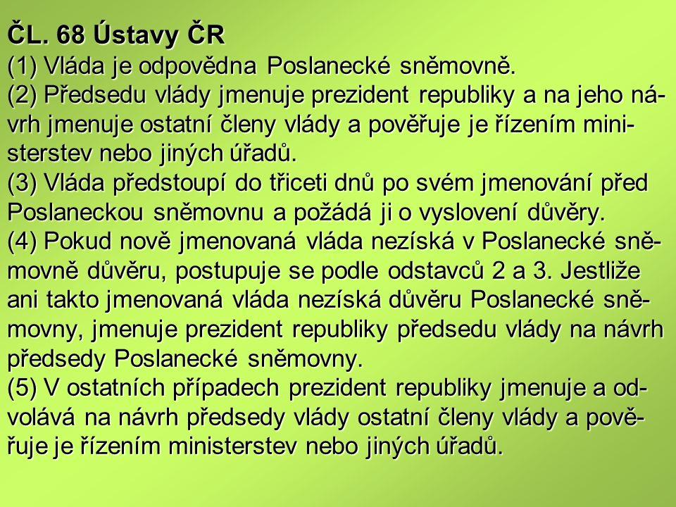 ČL. 68 Ústavy ČR (1) Vláda je odpovědna Poslanecké sněmovně. (2) Předsedu vlády jmenuje prezident republiky a na jeho ná- vrh jmenuje ostatní členy vl