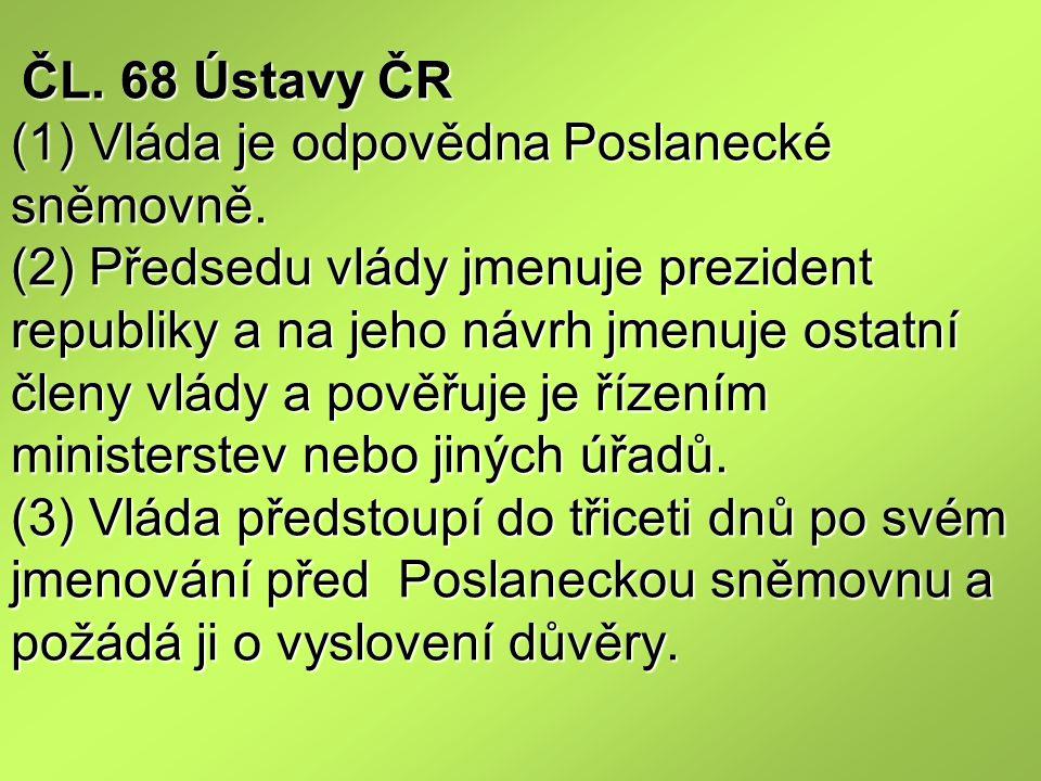 ČL. 68 Ústavy ČR (1) Vláda je odpovědna Poslanecké sněmovně. (2) Předsedu vlády jmenuje prezident republiky a na jeho návrh jmenuje ostatní členy vlád