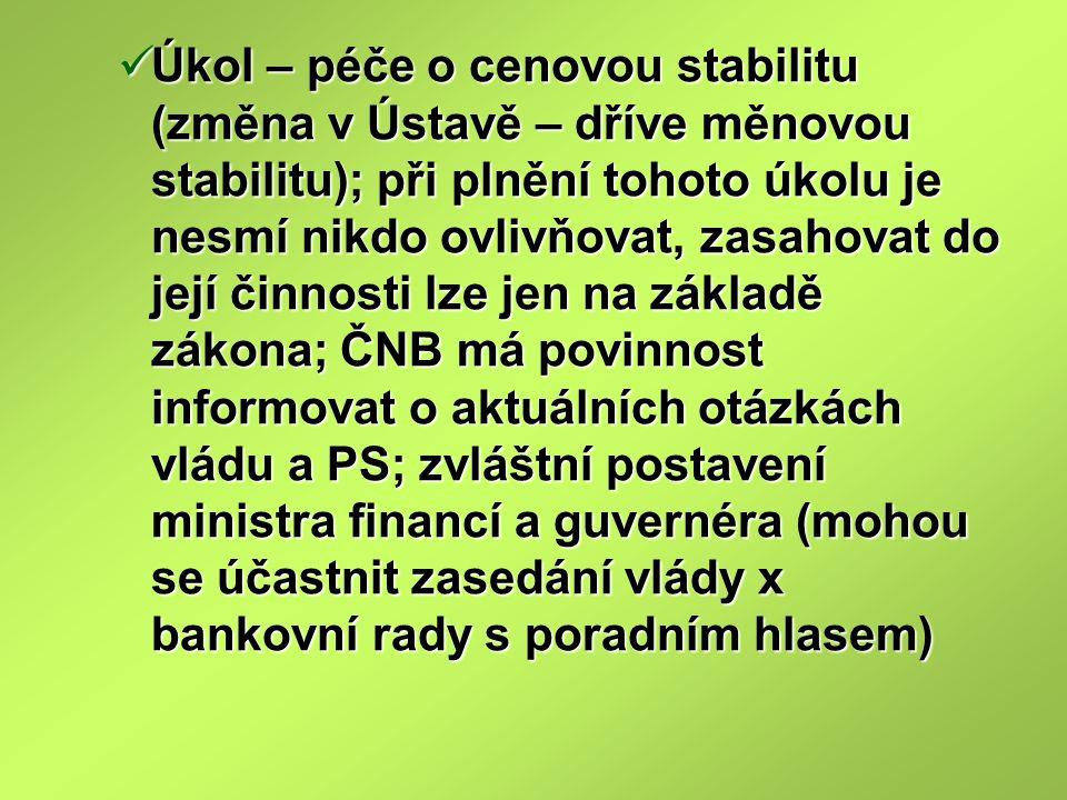 Úkol – péče o cenovou stabilitu (změna v Ústavě – dříve měnovou stabilitu); při plnění tohoto úkolu je nesmí nikdo ovlivňovat, zasahovat do její činnosti lze jen na základě zákona; ČNB má povinnost informovat o aktuálních otázkách vládu a PS; zvláštní postavení ministra financí a guvernéra (mohou se účastnit zasedání vlády x bankovní rady s poradním hlasem) Úkol – péče o cenovou stabilitu (změna v Ústavě – dříve měnovou stabilitu); při plnění tohoto úkolu je nesmí nikdo ovlivňovat, zasahovat do její činnosti lze jen na základě zákona; ČNB má povinnost informovat o aktuálních otázkách vládu a PS; zvláštní postavení ministra financí a guvernéra (mohou se účastnit zasedání vlády x bankovní rady s poradním hlasem)