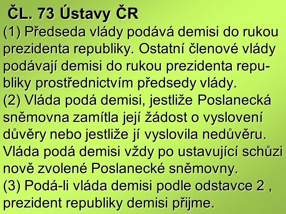 ČL. 73 Ústavy ČR (1) Předseda vlády podává demisi do rukou prezidenta republiky. Ostatní členové vlády podávají demisi do rukou prezidenta repu- bliky