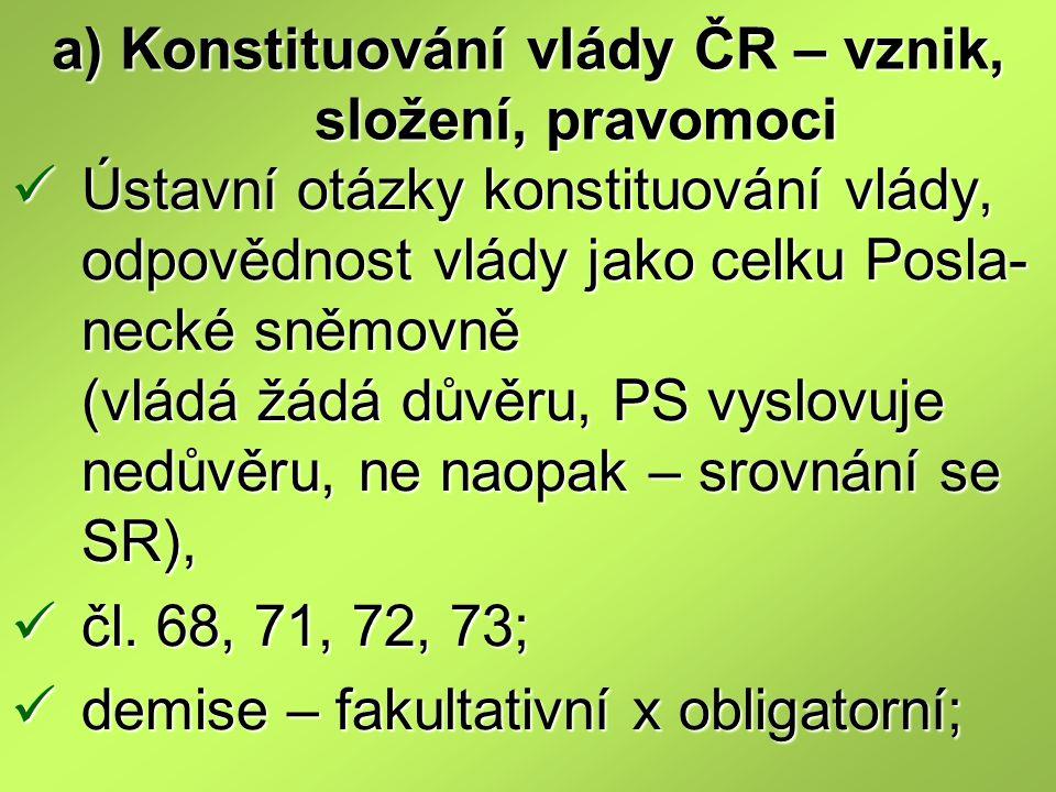 a) Konstituování vlády ČR – vznik, složení, pravomoci Ústavní otázky konstituování vlády, odpovědnost vlády jako celku Posla- necké sněmovně (vládá žá
