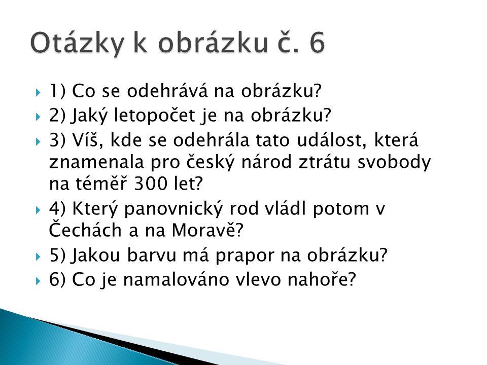  1) Co se odehrává na obrázku?  2) Jaký letopočet je na obrázku?  3) Víš, kde se odehrála tato událost, která znamenala pro český národ ztrátu svob