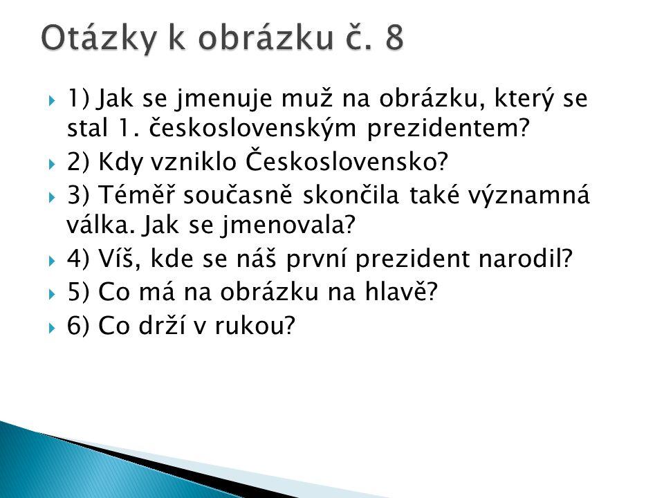  1) Jak se jmenuje muž na obrázku, který se stal 1. československým prezidentem?  2) Kdy vzniklo Československo?  3) Téměř současně skončila také v