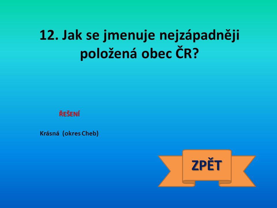 12. Jak se jmenuje nejzápadněji položená obec ČR? ŘEŠENÍ Krásná (okres Cheb) ZPĚT