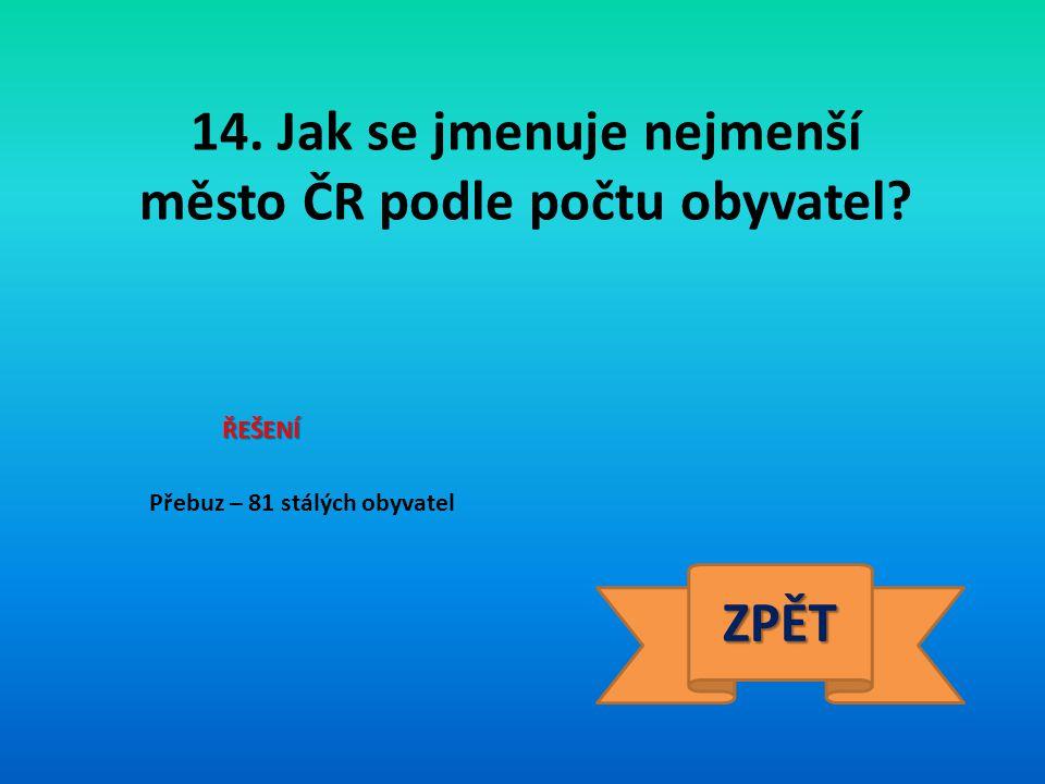 14. Jak se jmenuje nejmenší město ČR podle počtu obyvatel? ŘEŠENÍ Přebuz – 81 stálých obyvatel ZPĚT
