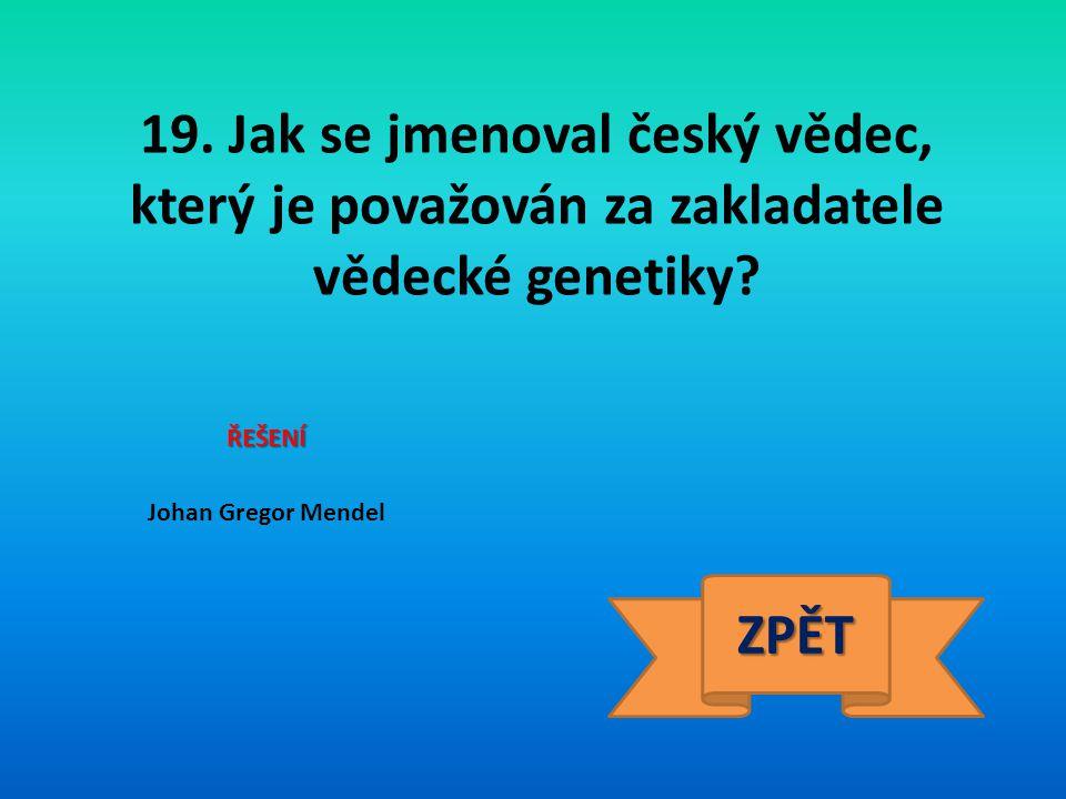 19. Jak se jmenoval český vědec, který je považován za zakladatele vědecké genetiky? ŘEŠENÍ Johan Gregor Mendel ZPĚT