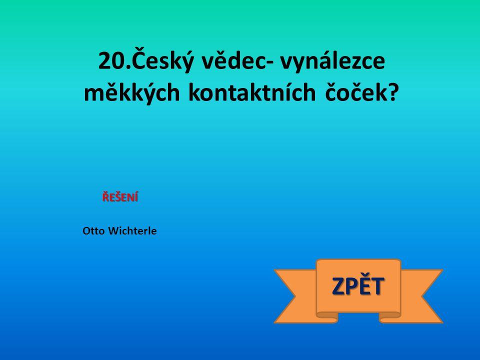 20.Český vědec- vynálezce měkkých kontaktních čoček? ŘEŠENÍ Otto Wichterle ZPĚT