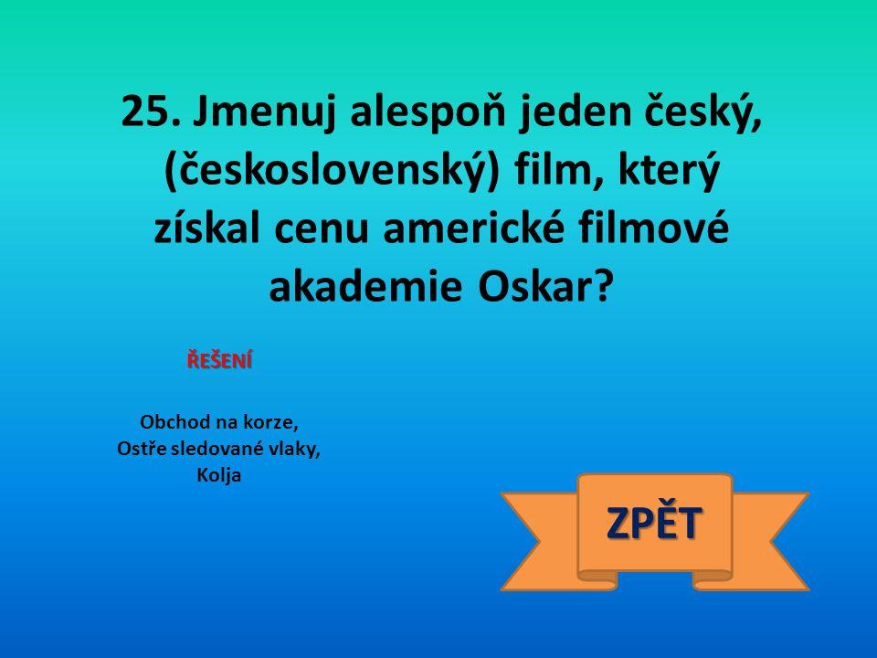 25. Jmenuj alespoň jeden český, (československý) film, který získal cenu americké filmové akademie Oskar? ŘEŠENÍ Obchod na korze, Ostře sledované vlak