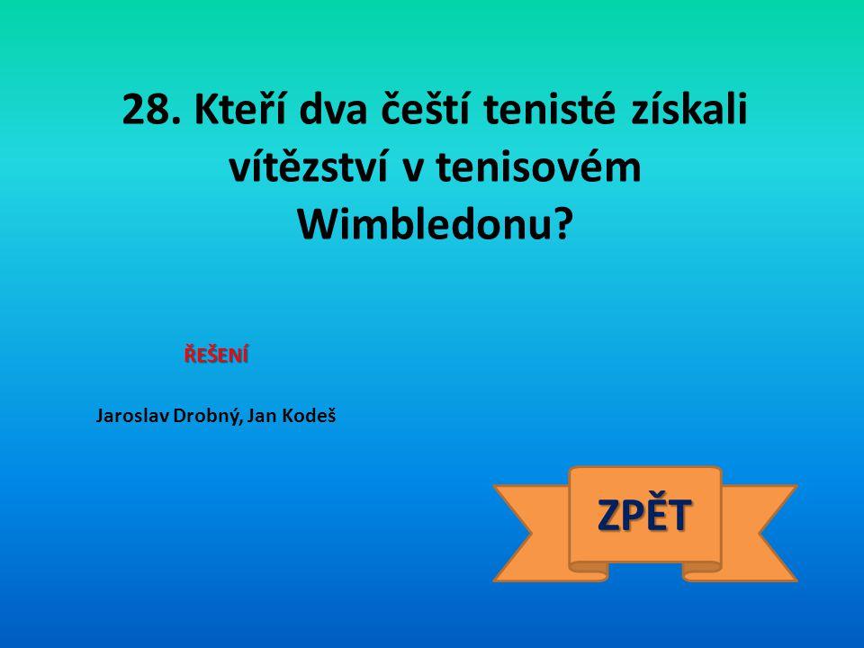 28. Kteří dva čeští tenisté získali vítězství v tenisovém Wimbledonu? ŘEŠENÍ Jaroslav Drobný, Jan Kodeš ZPĚT