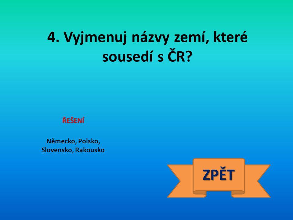 4. Vyjmenuj názvy zemí, které sousedí s ČR? ŘEŠENÍ Německo, Polsko, Slovensko, Rakousko ZPĚT