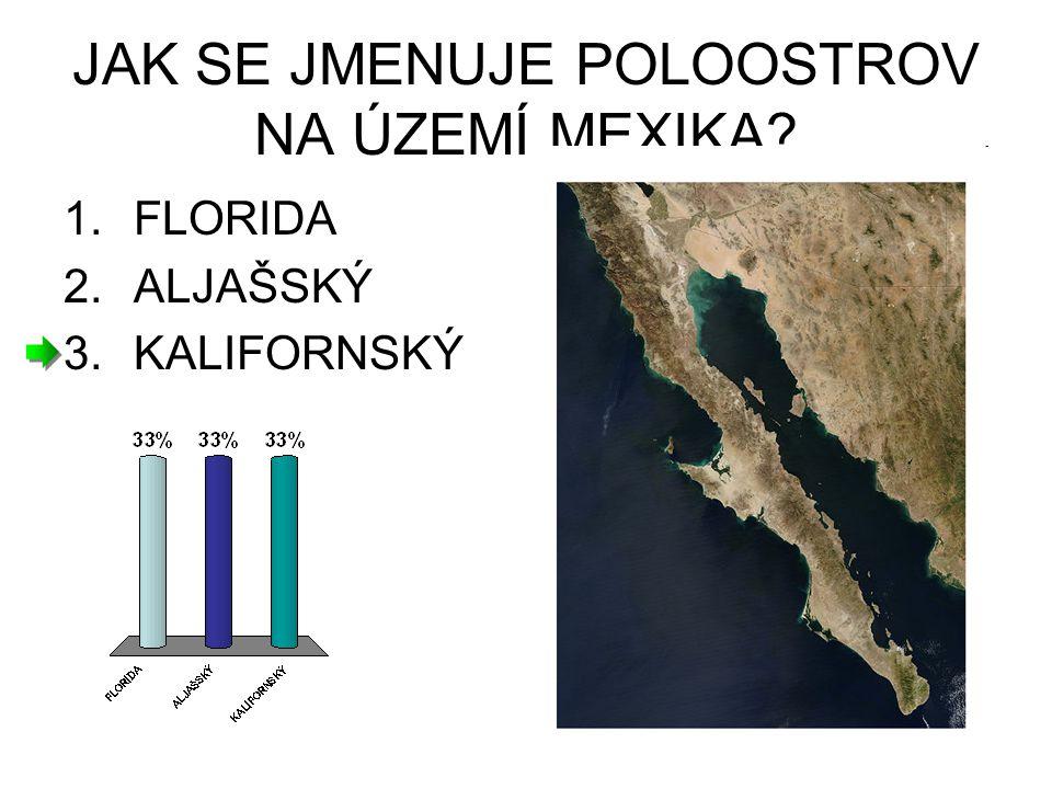 JAK SE JMENUJE POLOOSTROV NA ÚZEMÍ MEXIKA? 1.FLORIDA 2.ALJAŠSKÝ 3.KALIFORNSKÝ