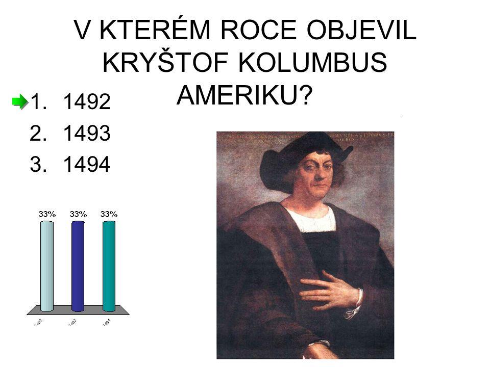 V KTERÉM ROCE OBJEVIL KRYŠTOF KOLUMBUS AMERIKU? 1.1492 2.1493 3.1494
