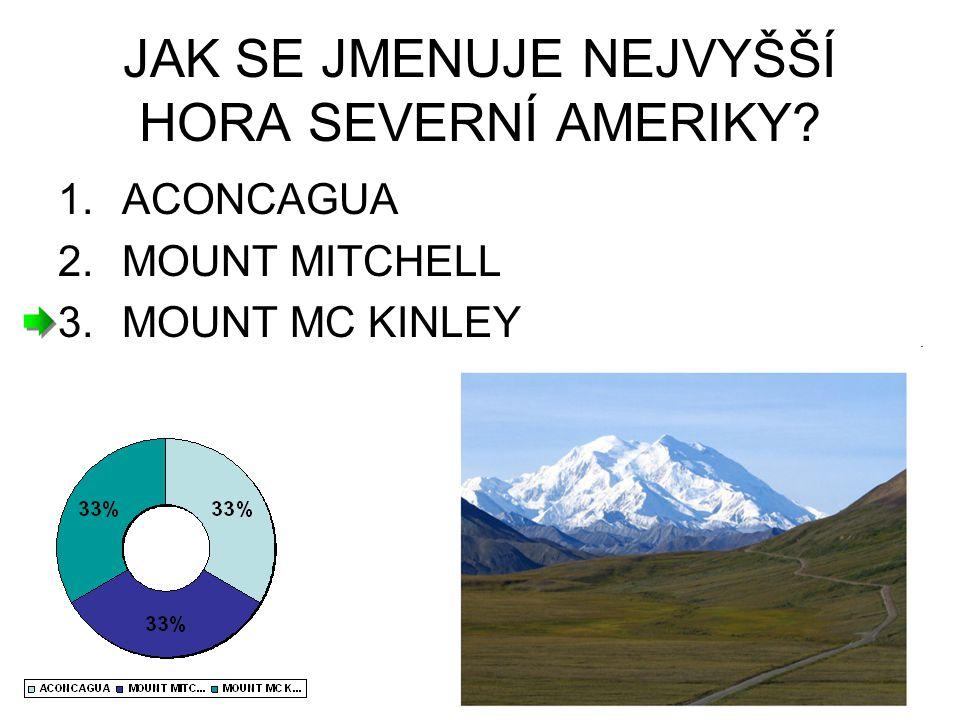 JAK SE JMENUJE NEJVYŠŠÍ HORA SEVERNÍ AMERIKY? 1.ACONCAGUA 2.MOUNT MITCHELL 3.MOUNT MC KINLEY