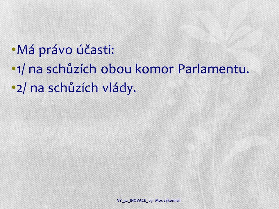 Má právo účasti: 1/ na schůzích obou komor Parlamentu. 2/ na schůzích vlády. VY_32_INOVACE_ 07 - Moc výkonná I