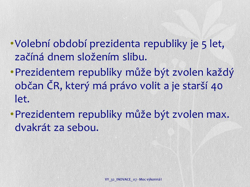 Volební období prezidenta republiky je 5 let, začíná dnem složením slibu. Prezidentem republiky může být zvolen každý občan ČR, který má právo volit a