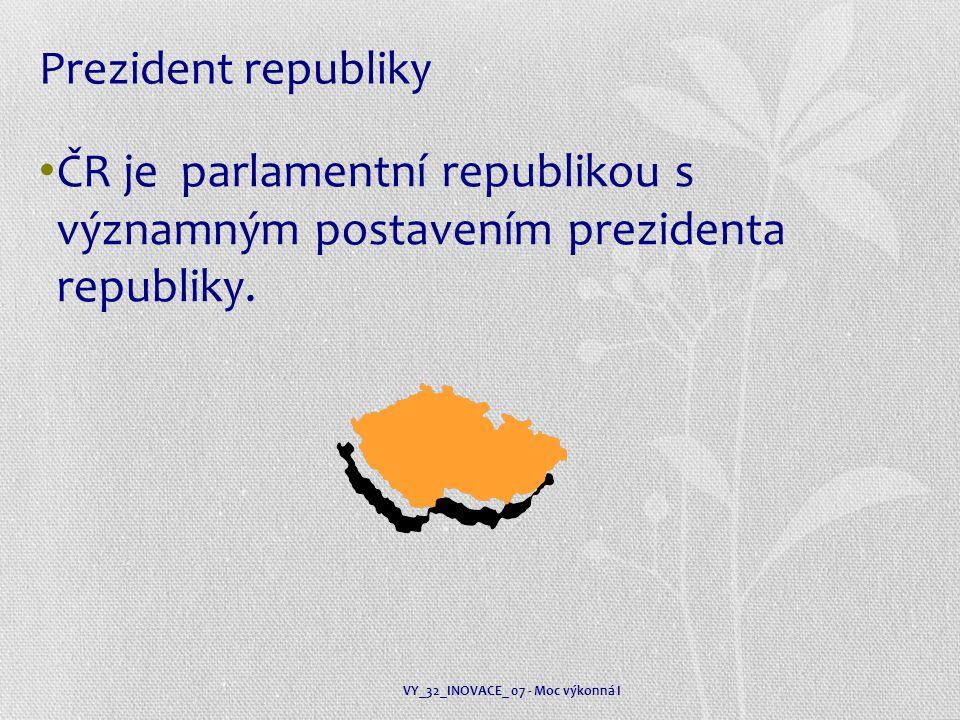Prezident republiky ČR je parlamentní republikou s významným postavením prezidenta republiky. VY_32_INOVACE_ 07 - Moc výkonná I