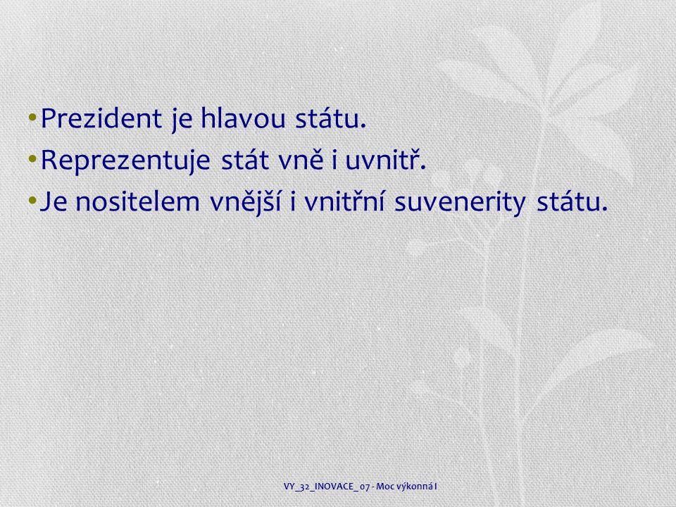 Prezident je hlavou státu. Reprezentuje stát vně i uvnitř. Je nositelem vnější i vnitřní suvenerity státu. VY_32_INOVACE_ 07 - Moc výkonná I