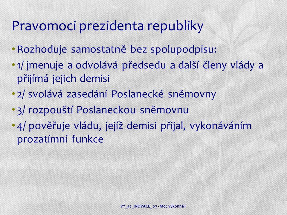 Pravomoci prezidenta republiky Rozhoduje samostatně bez spolupodpisu: 1/ jmenuje a odvolává předsedu a další členy vlády a přijímá jejich demisi 2/ svolává zasedání Poslanecké sněmovny 3/ rozpouští Poslaneckou sněmovnu 4/ pověřuje vládu, jejíž demisi přijal, vykonáváním prozatímní funkce VY_32_INOVACE_ 07 - Moc výkonná I