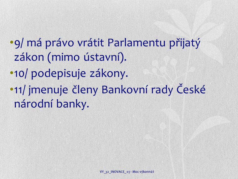 9/ má právo vrátit Parlamentu přijatý zákon (mimo ústavní). 10/ podepisuje zákony. 11/ jmenuje členy Bankovní rady České národní banky. VY_32_INOVACE_