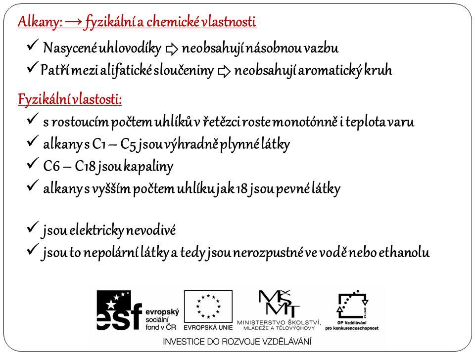Alkany: → fyzikální a chemické vlastnosti Nasycené uhlovodíky neobsahují násobnou vazbu Patří mezi alifatické sloučeniny neobsahují aromatický kruh Chemické vlastosti: alkany dobře reagují s kyslíkem (hoření) za vzniku CO2 a vody.