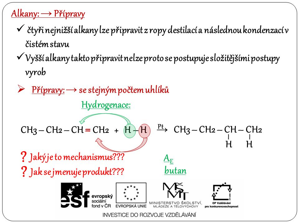 Alkany: → Přípravy čtyři nejnižší alkany lze připravit z ropy destilací a následnou kondenzací v čistém stavu Vyšší alkany takto připravit nelze proto se postupuje složitějšími postupy vyrob  Přípravy: → se stejným počtem uhlíků Hydrogenace: CH3 – CH2 – CH = CH2 + H – H → CH3 – CH2 – CH – CH2 HH –– .
