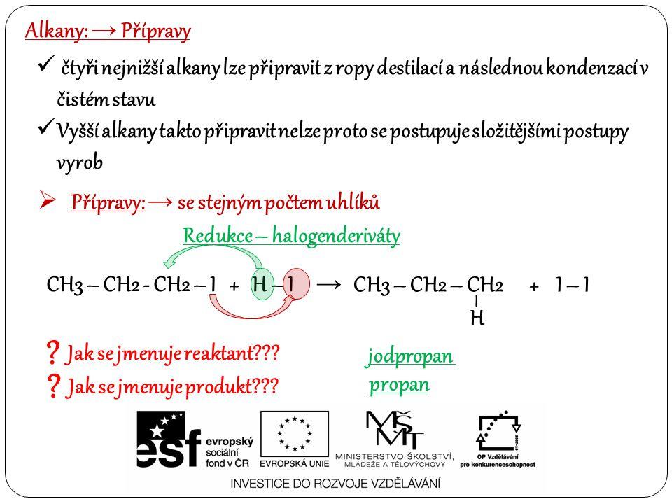 Alkany: → Přípravy čtyři nejnižší alkany lze připravit z ropy destilací a následnou kondenzací v čistém stavu Vyšší alkany takto připravit nelze proto se postupuje složitějšími postupy vyrob  Přípravy: → se stejným počtem uhlíků Redukce – halogenderiváty CH3 – CH2 - CH2 – I + H – I → CH3 – CH2 – CH2 + I – I H – .