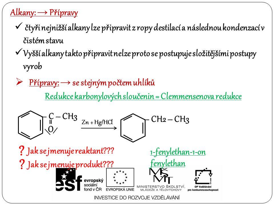 Alkany: → Přípravy čtyři nejnižší alkany lze připravit z ropy destilací a následnou kondenzací v čistém stavu Vyšší alkany takto připravit nelze proto se postupuje složitějšími postupy vyrob  Přípravy: → se stejným počtem uhlíků Redukce karbonylových sloučenin = Clemmensenova redukce .