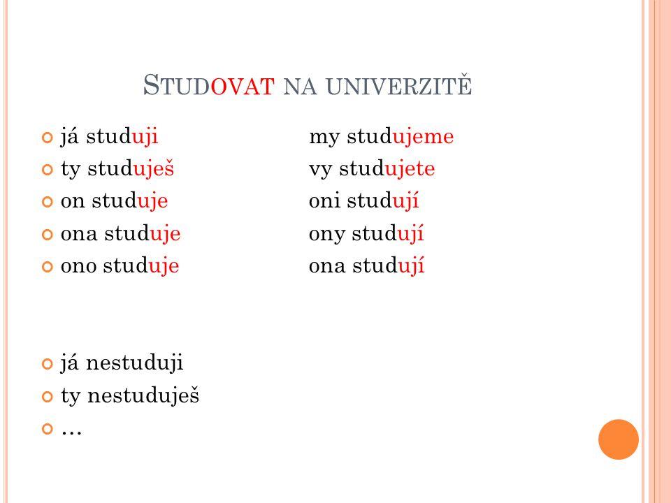 S TUDOVAT NA UNIVERZITĚ já studujimy studujeme ty studuješvy studujete on studujeoni studují ona studujeony studují ono studujeona studují já nestuduji ty nestuduješ …