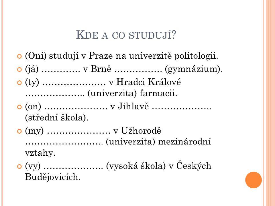 K DE A CO STUDUJÍ .(Oni) studují v Praze na univerzitě politologii.