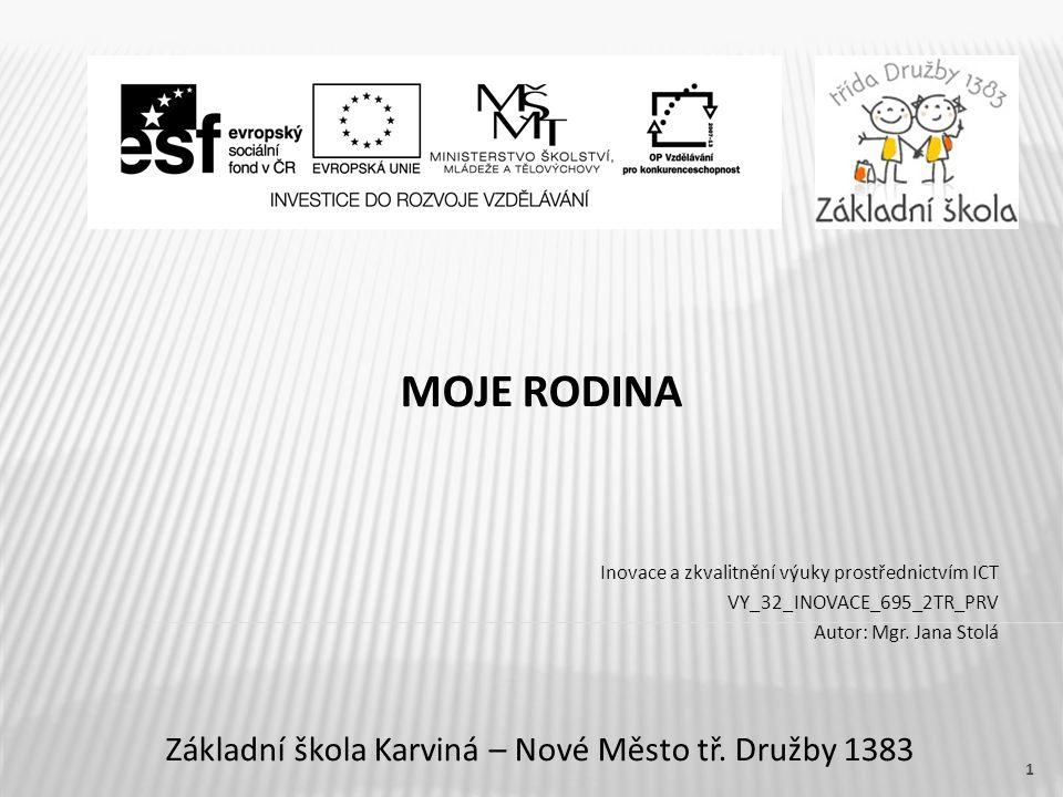 Název vzdělávacího materiáluMoje rodina Číslo vzdělávacího materiáluVY_32_INOVACE_695_2TR_PRV Číslo šablonyIII/2 AutorJana Stolá, Mgr.