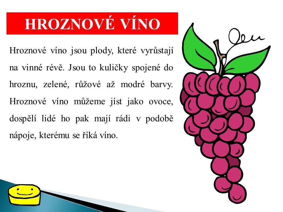 HROZNOVÉ VÍNO Hroznové víno jsou plody, které vyrůstají na vinné révě. Jsou to kuličky spojené do hroznu, zelené, růžové až modré barvy. Hroznové víno