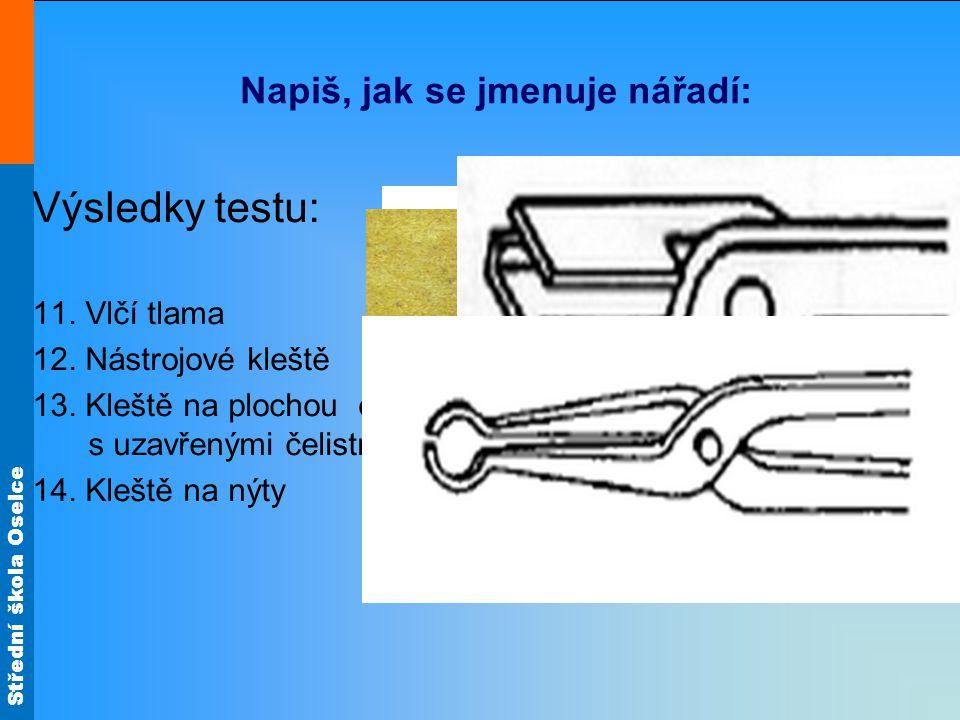 Střední škola Oselce Napiš, jak se jmenuje nářadí: Výsledky testu: 11. Vlčí tlama 12. Nástrojové kleště 13. Kleště na plochou ocel s uzavřenými čelist