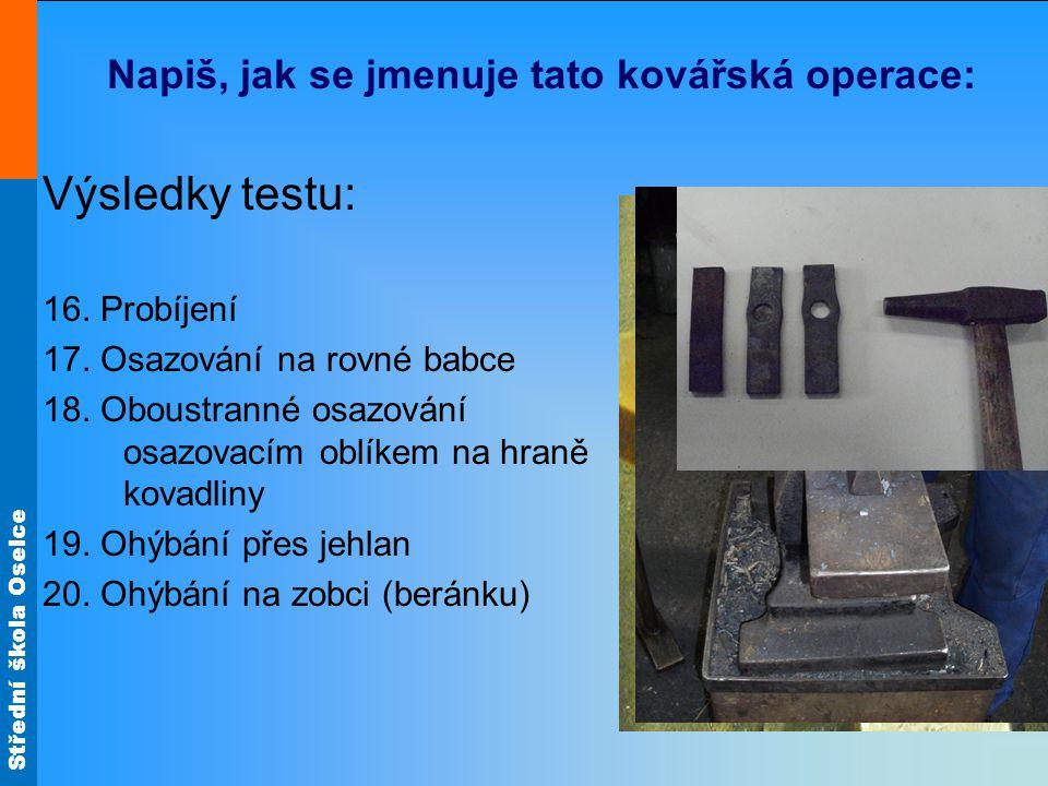 Střední škola Oselce Napiš, jak se jmenuje tato kovářská operace: Výsledky testu: 16. Probíjení 17. Osazování na rovné babce 18. Oboustranné osazování