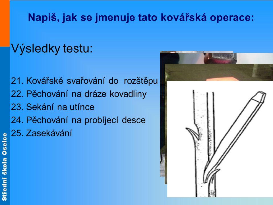 Střední škola Oselce Napiš, jak se jmenuje tato kovářská operace: Výsledky testu: 21. Kovářské svařování do rozštěpu 22. Pěchování na dráze kovadliny