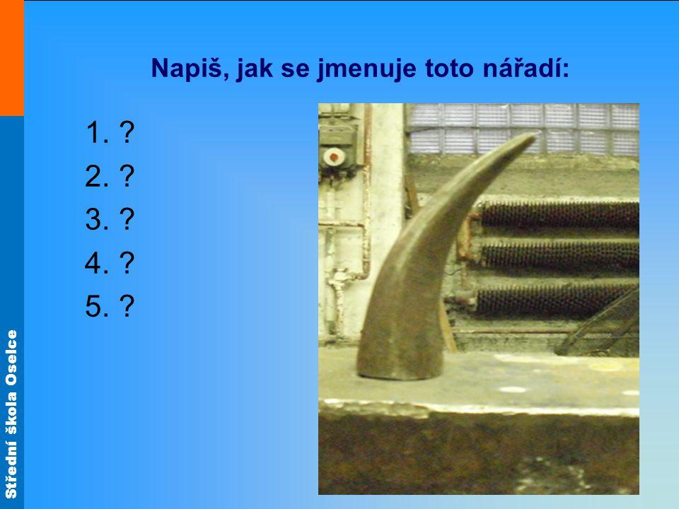 Střední škola Oselce Napiš, jak se jmenuje toto nářadí: 1.? 2.? 3.? 4.? 5.?