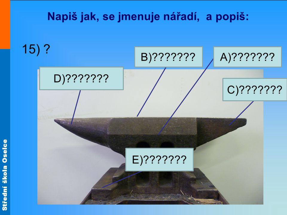 Střední škola Oselce Napiš jak, se jmenuje nářadí, a popiš: 15) ? A)???????B)??????? C)??????? D)??????? E)???????