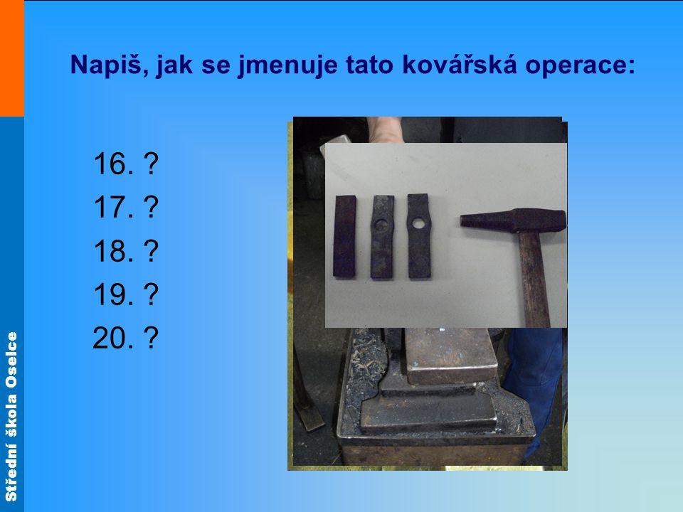 Střední škola Oselce Napiš, jak se jmenuje tato kovářská operace: 16. ? 17. ? 18. ? 19. ? 20. ?