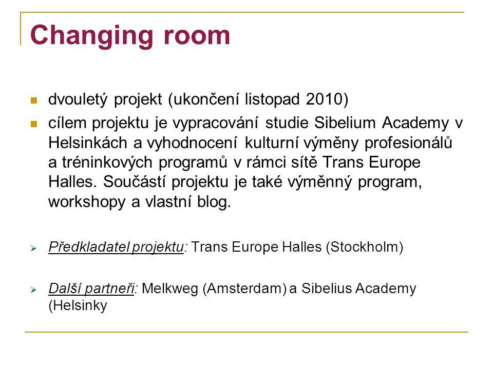 Changing room dvouletý projekt (ukončení listopad 2010) cílem projektu je vypracování studie Sibelium Academy v Helsinkách a vyhodnocení kulturní výměny profesionálů a tréninkových programů v rámci sítě Trans Europe Halles.