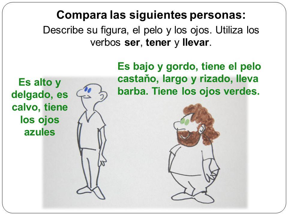 Compara las siguientes personas: Describe su figura, el pelo y los ojos. Utiliza los verbos ser, tener y llevar. Es alto y delgado, es calvo, tiene lo