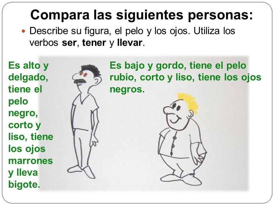 Compara las siguientes personas: Describe su figura, el pelo y los ojos. Utiliza los verbos ser, tener y llevar. Es alto y delgado, tiene el pelo negr