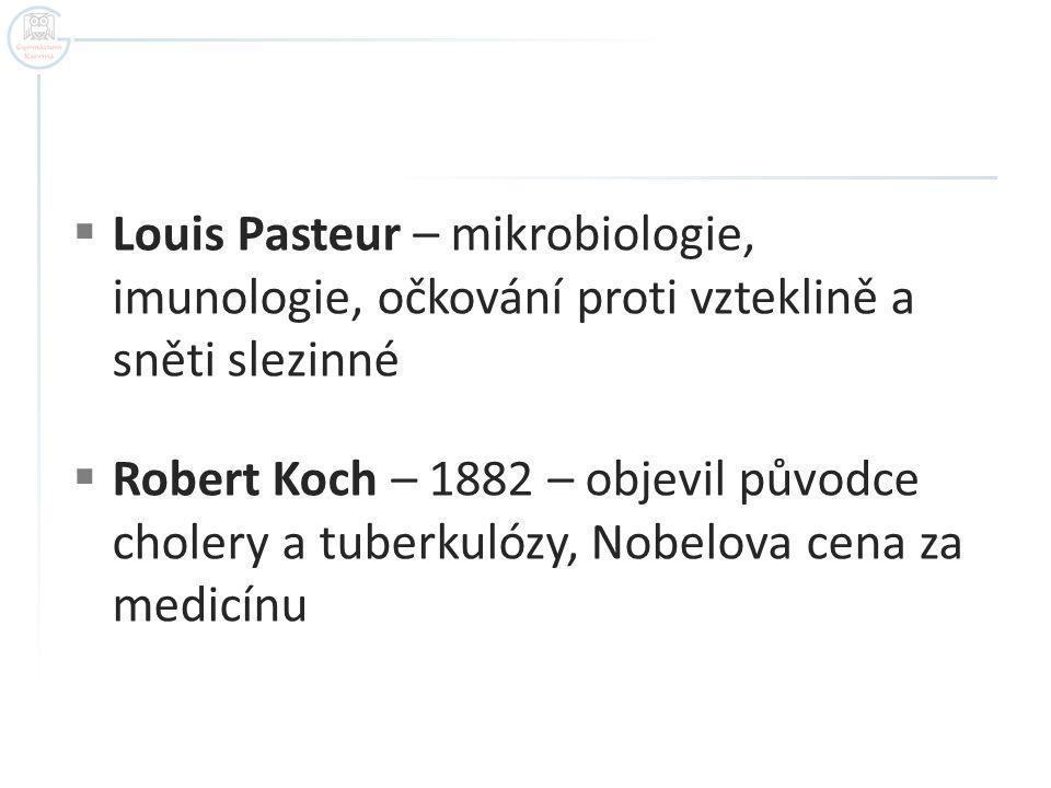  Louis Pasteur – mikrobiologie, imunologie, očkování proti vzteklině a sněti slezinné  Robert Koch – 1882 – objevil původce cholery a tuberkulózy, Nobelova cena za medicínu