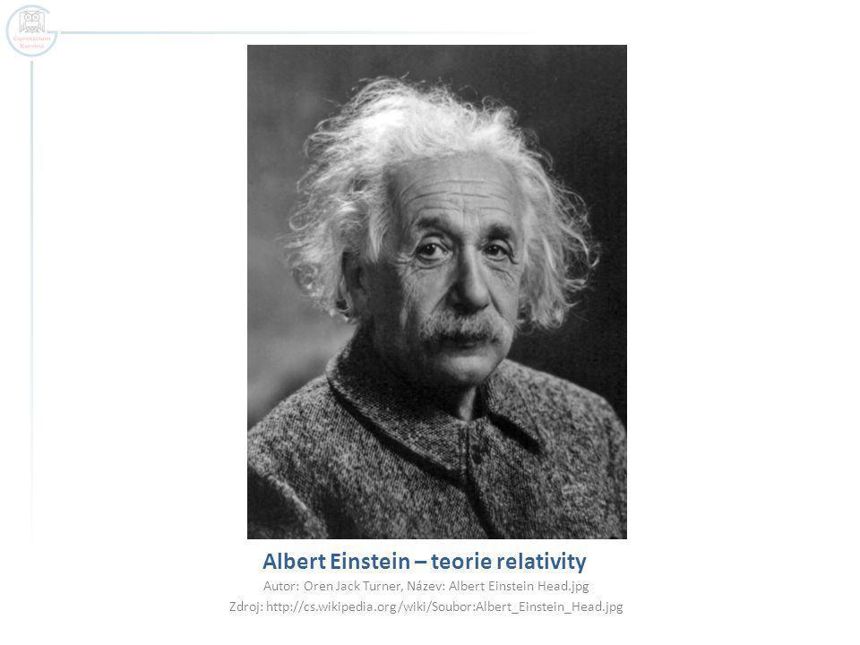 Albert Einstein – teorie relativity Autor: Oren Jack Turner, Název: Albert Einstein Head.jpg Zdroj: http://cs.wikipedia.org/wiki/Soubor:Albert_Einstein_Head.jpg