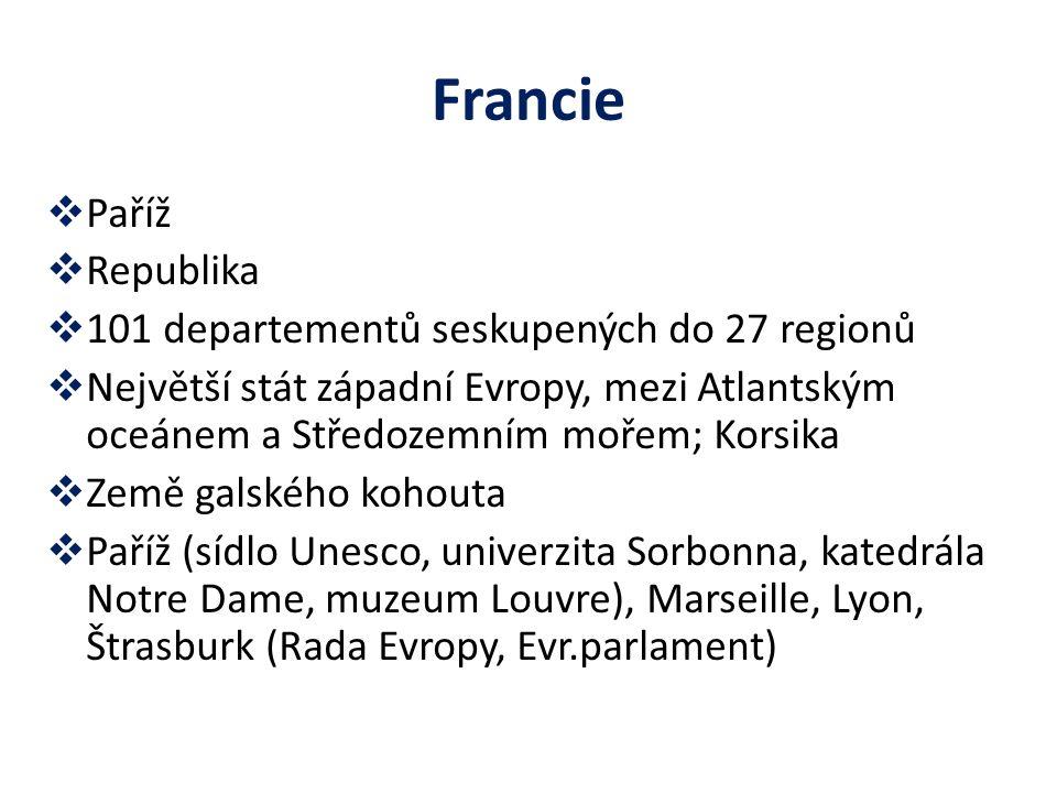 Francie  Paříž  Republika  101 departementů seskupených do 27 regionů  Největší stát západní Evropy, mezi Atlantským oceánem a Středozemním mořem;