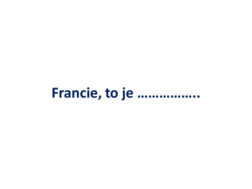 Francie, to je ……………..