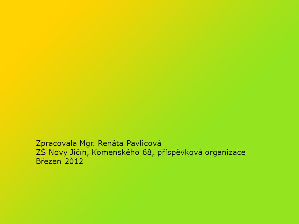 Zpracovala Mgr. Renáta Pavlicová ZŠ Nový Jičín, Komenského 68, příspěvková organizace Březen 2012