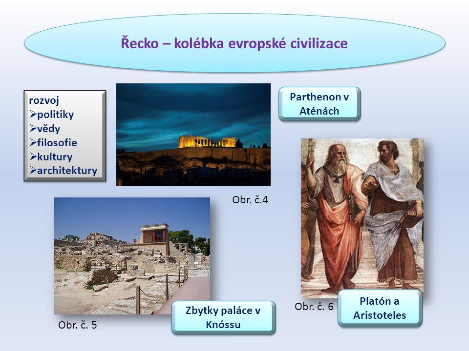 Řecko – kolébka evropské civilizace rozvoj  politiky  vědy  filosofie  kultury  architektury rozvoj  politiky  vědy  filosofie  kultury  architektury Parthenon v Aténách Zbytky paláce v Knóssu Platón a Aristoteles Obr.