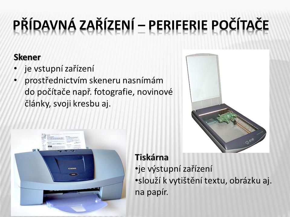 Skener je vstupní zařízení prostřednictvím skeneru nasnímám do počítače např. fotografie, novinové články, svoji kresbu aj. Tiskárna je výstupní zaříz