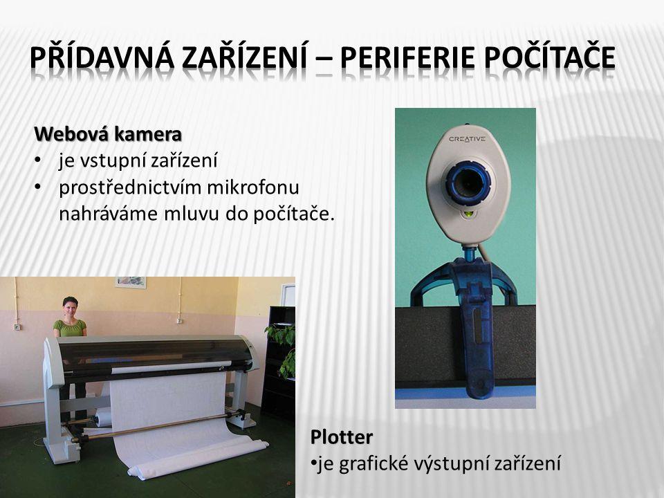 Webová kamera je vstupní zařízení prostřednictvím mikrofonu nahráváme mluvu do počítače. Plotter je grafické výstupní zařízení